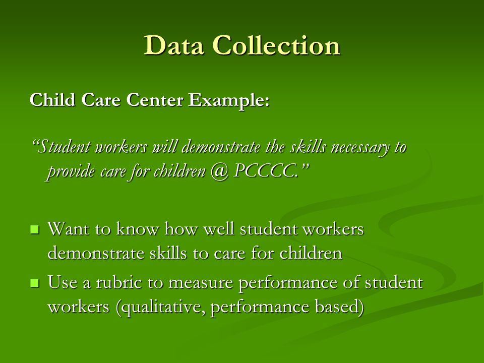 Data Collection Child Care Center Example: Student workers will demonstrate the skills necessary to provide care for children @ PCCCC. Want to know how well student workers demonstrate skills to care for children Want to know how well student workers demonstrate skills to care for children Use a rubric to measure performance of student workers (qualitative, performance based) Use a rubric to measure performance of student workers (qualitative, performance based)