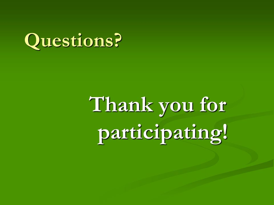 Questions? Thank you for participating!