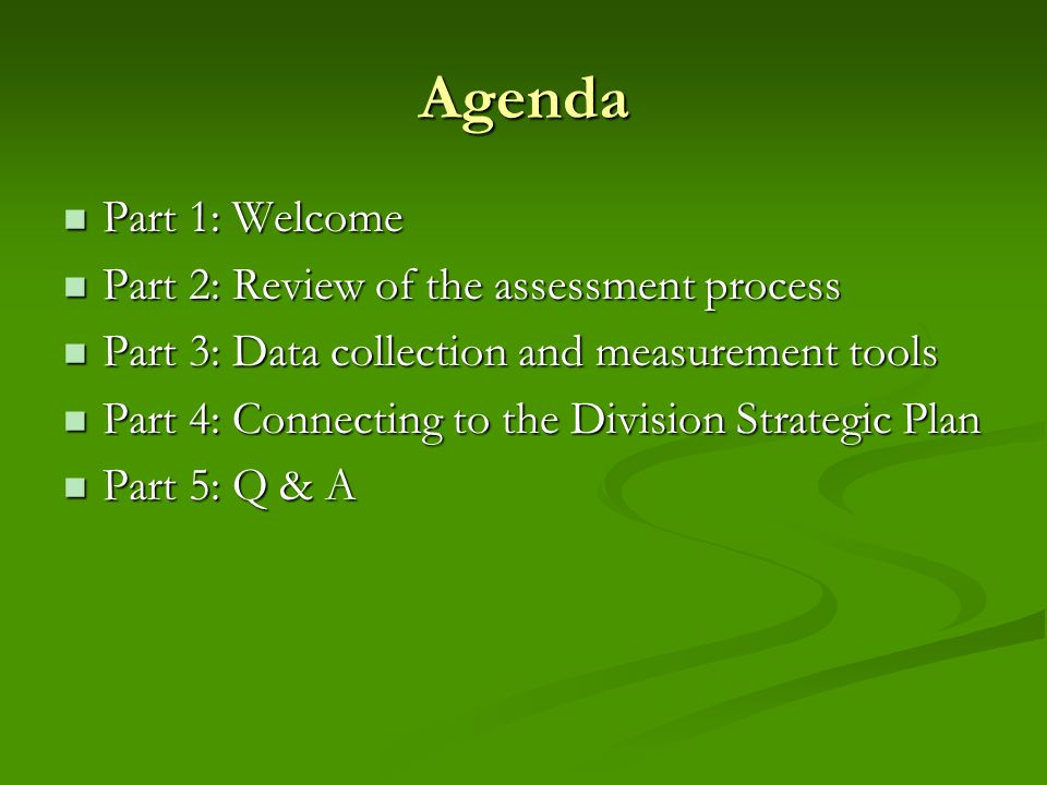Agenda Part 1: Welcome Part 1: Welcome Part 2: Review of the assessment process Part 2: Review of the assessment process Part 3: Data collection and measurement tools Part 3: Data collection and measurement tools Part 4: Connecting to the Division Strategic Plan Part 4: Connecting to the Division Strategic Plan Part 5: Q & A Part 5: Q & A