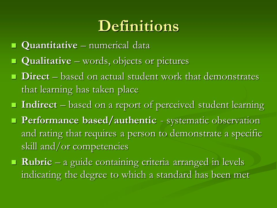 Definitions Quantitative – numerical data Quantitative – numerical data Qualitative – words, objects or pictures Qualitative – words, objects or pictures Direct – based on actual student work that demonstrates that learning has taken place Direct – based on actual student work that demonstrates that learning has taken place Indirect – based on a report of perceived student learning Indirect – based on a report of perceived student learning Performance based/authentic - systematic observation and rating that requires a person to demonstrate a specific skill and/or competencies Performance based/authentic - systematic observation and rating that requires a person to demonstrate a specific skill and/or competencies Rubric – a guide containing criteria arranged in levels indicating the degree to which a standard has been met Rubric – a guide containing criteria arranged in levels indicating the degree to which a standard has been met