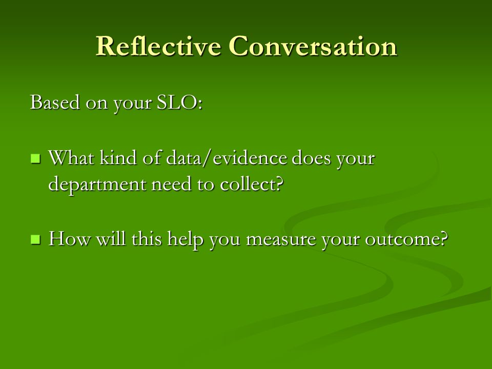 Reflective Conversation Based on your SLO: What kind of data/evidence does your department need to collect.