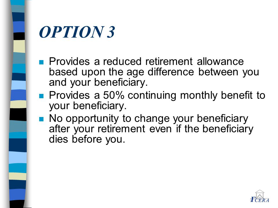 OPTION 3 n Provides a reduced retirement allowance based upon the age difference between you and your beneficiary.