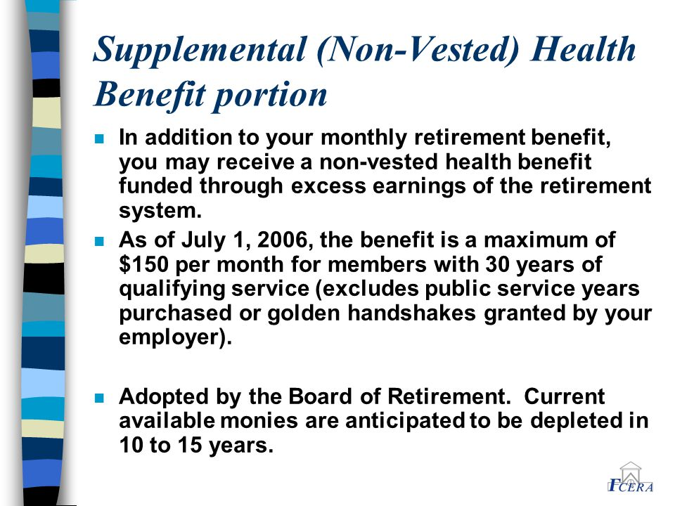 Supplemental (Non-Vested) Health Benefit portion n In addition to your monthly retirement benefit, you may receive a non-vested health benefit funded through excess earnings of the retirement system.