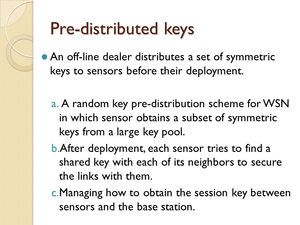 Pre-distributed keys An off-line dealer distributes a set of symmetric keys to sensors before their deployment.