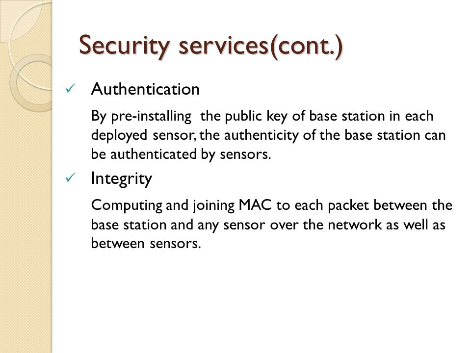Security services(cont.) Authentication By pre-installing the public key of base station in each deployed sensor, the authenticity of the base station can be authenticated by sensors.
