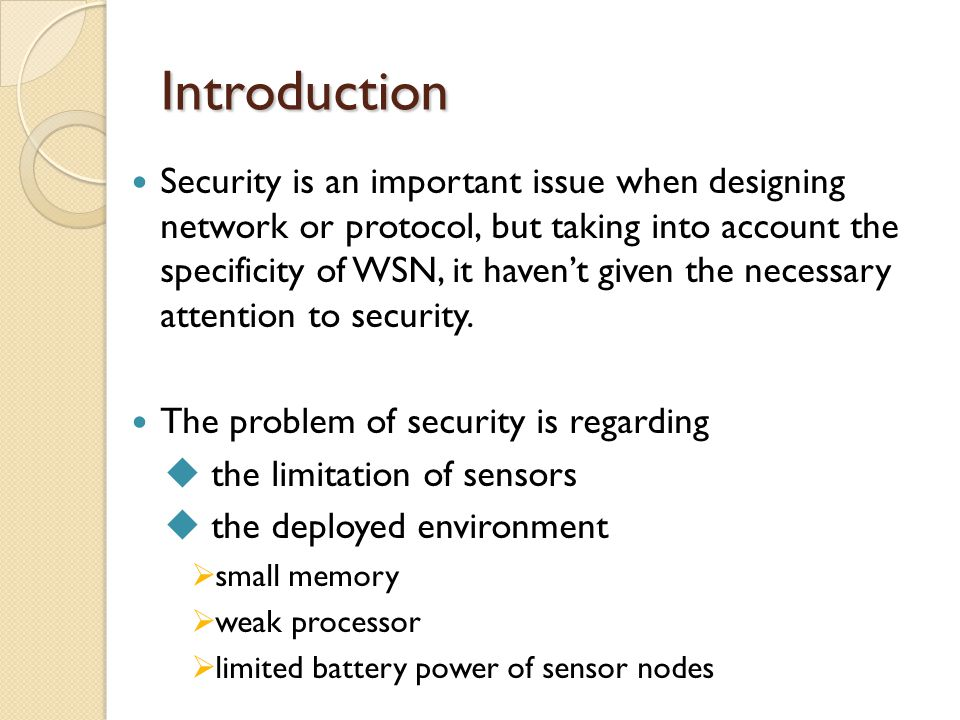 Introduction Security is an important issue when designing network or protocol, but taking into account the specificity of WSN, it haven't given the necessary attention to security.