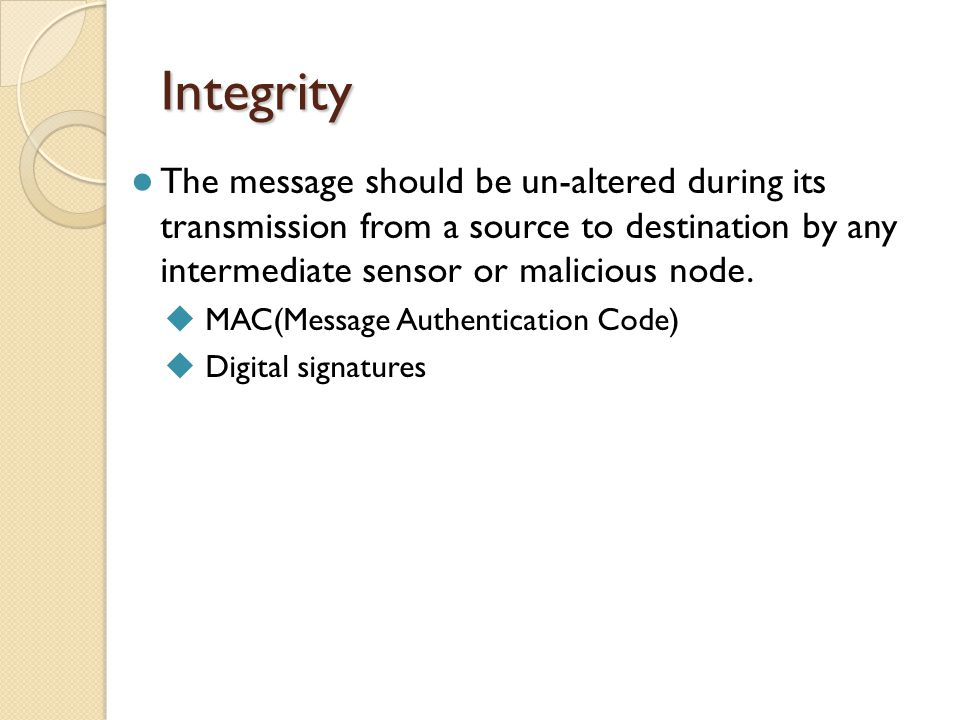 Integrity The message should be un-altered during its transmission from a source to destination by any intermediate sensor or malicious node.