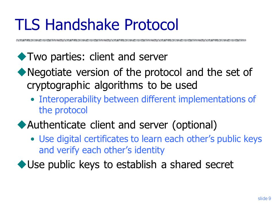 slide 9 TLS Handshake Protocol uTwo parties: client and server uNegotiate version of the protocol and the set of cryptographic algorithms to be used I