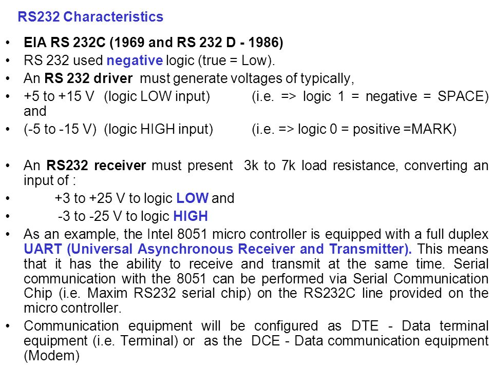 RS232 Characteristics EIA RS 232C (1969 and RS 232 D - 1986) RS 232 used negative logic (true = Low).