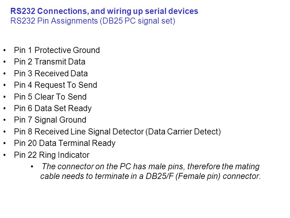 RS232 Connections, and wiring up serial devices RS232 Pin Assignments (DB25 PC signal set) Pin 1 Protective Ground Pin 2 Transmit Data Pin 3 Received Data Pin 4 Request To Send Pin 5 Clear To Send Pin 6 Data Set Ready Pin 7 Signal Ground Pin 8 Received Line Signal Detector (Data Carrier Detect) Pin 20 Data Terminal Ready Pin 22 Ring Indicator The connector on the PC has male pins, therefore the mating cable needs to terminate in a DB25/F (Female pin) connector.