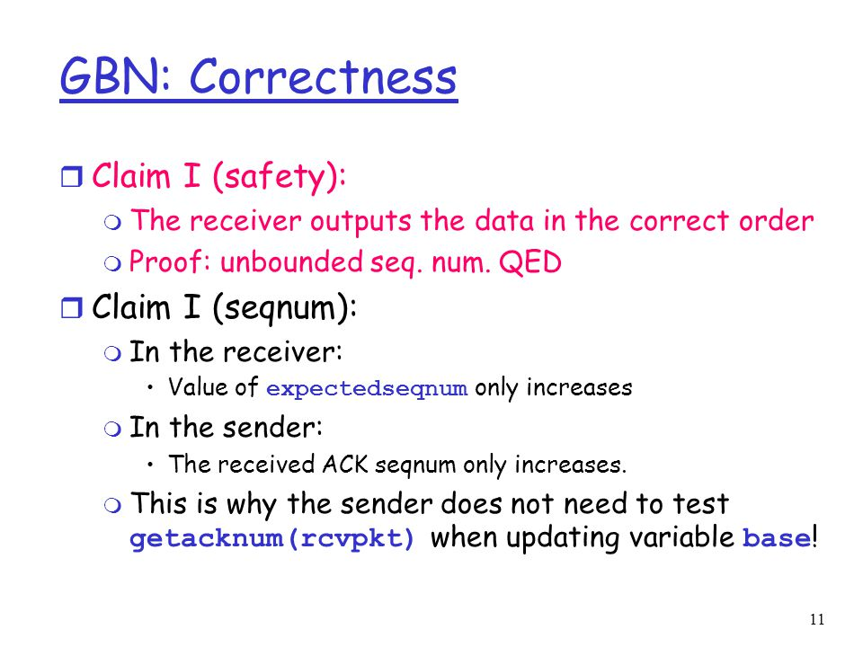 11 GBN: Correctness r Claim I (safety): m The receiver outputs the data in the correct order m Proof: unbounded seq. num. QED r Claim I (seqnum): m In