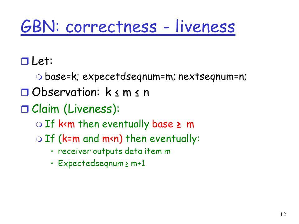 12 GBN: correctness - liveness r Let: m base=k; expecetdseqnum=m; nextseqnum=n; r Observation: k ≤ m ≤ n r Claim (Liveness): m If k<m then eventually