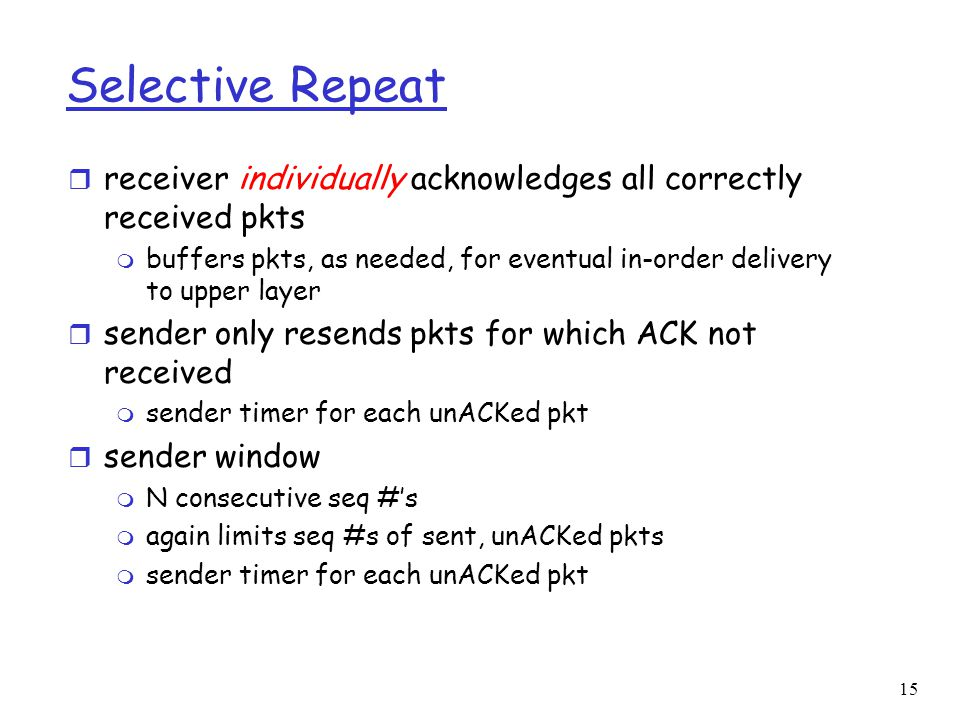 15 Selective Repeat r receiver individually acknowledges all correctly received pkts m buffers pkts, as needed, for eventual in-order delivery to uppe