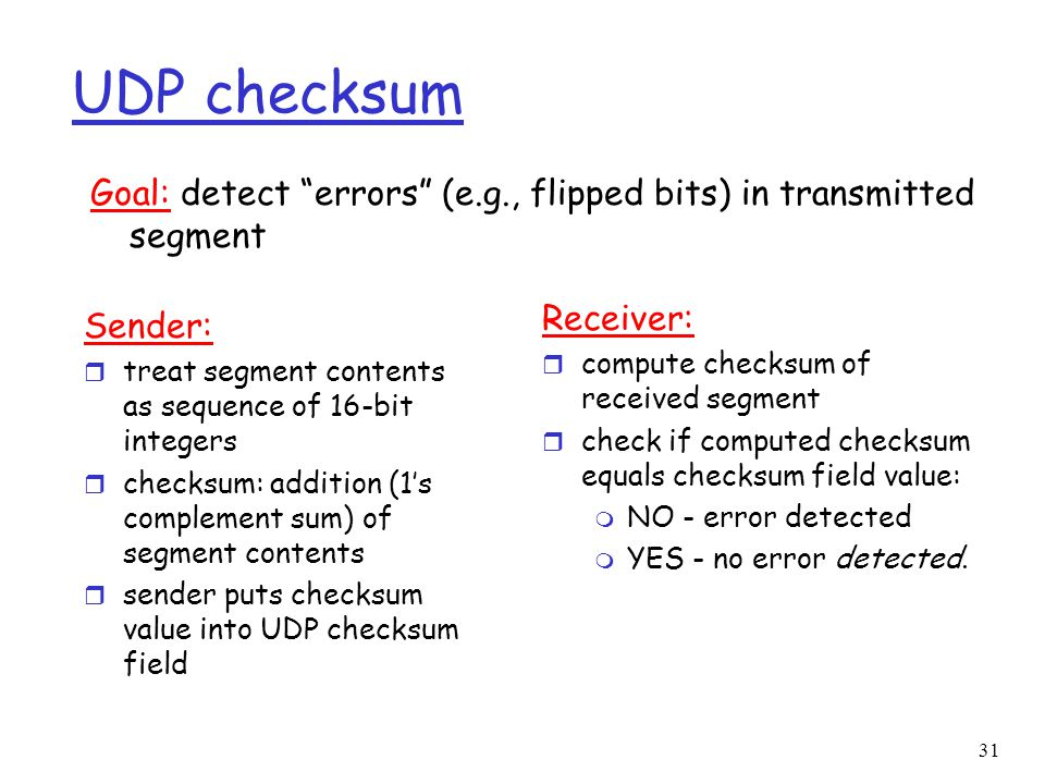 31 UDP checksum Sender: r treat segment contents as sequence of 16-bit integers r checksum: addition (1's complement sum) of segment contents r sender