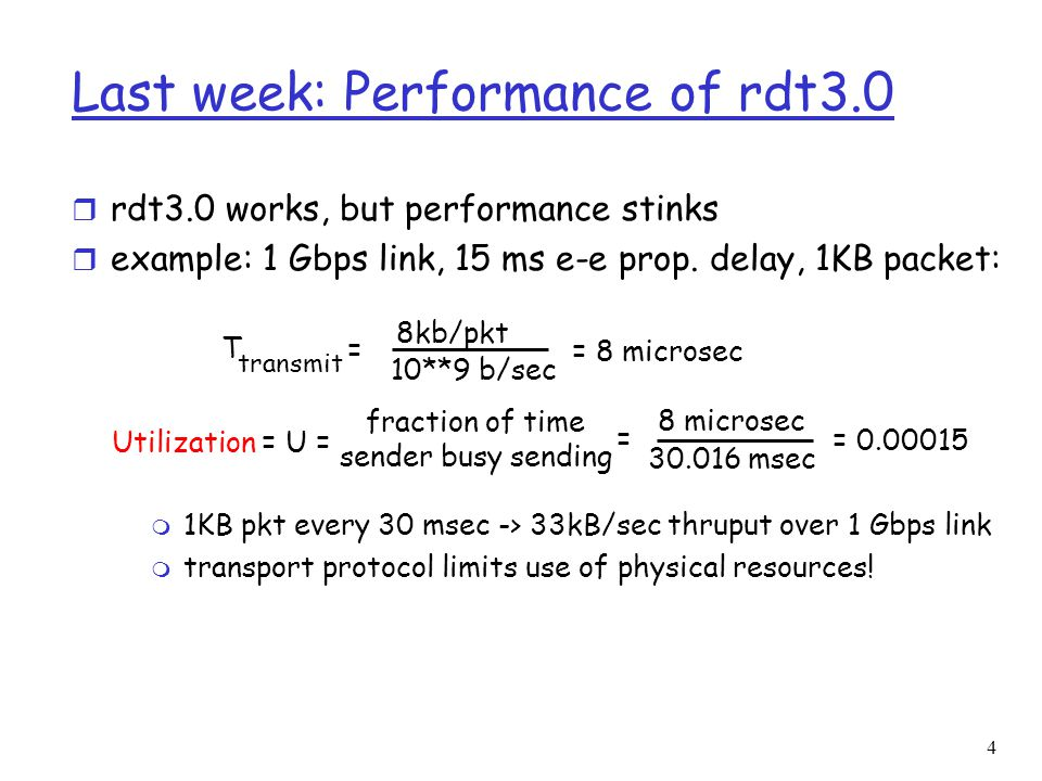 4 Last week: Performance of rdt3.0 r rdt3.0 works, but performance stinks r example: 1 Gbps link, 15 ms e-e prop. delay, 1KB packet: T transmit = 8kb/