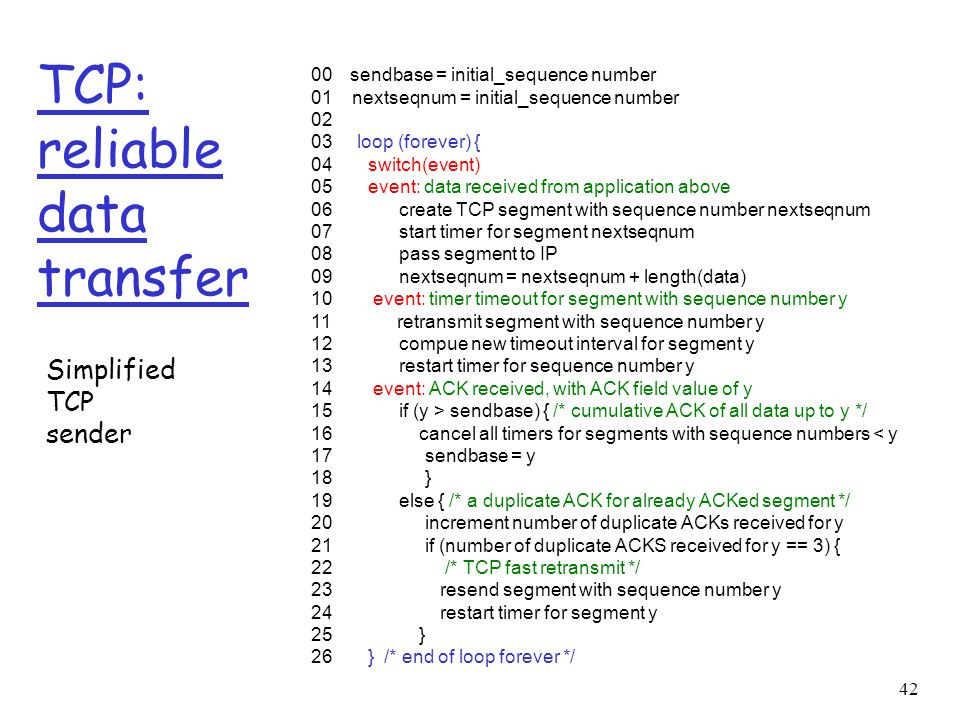 42 TCP: reliable data transfer 00 sendbase = initial_sequence number 01 nextseqnum = initial_sequence number 02 03 loop (forever) { 04 switch(event) 0