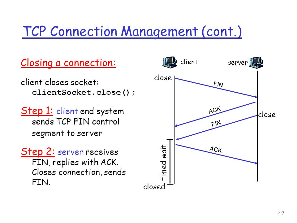 47 TCP Connection Management (cont.) Closing a connection: client closes socket: clientSocket.close(); Step 1: client end system sends TCP FIN control