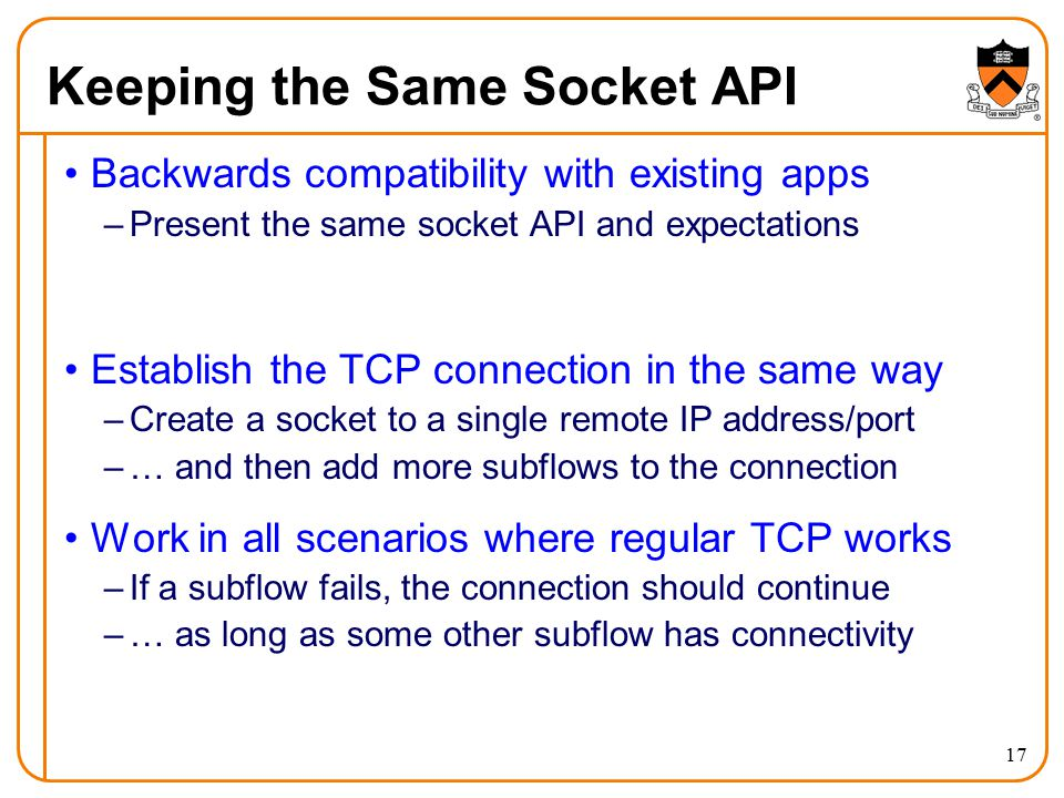 Keeping the Same Socket API Backwards compatibility with existing apps –Present the same socket API and expectations Establish the TCP connection in the same way –Create a socket to a single remote IP address/port –… and then add more subflows to the connection Work in all scenarios where regular TCP works –If a subflow fails, the connection should continue –… as long as some other subflow has connectivity 17
