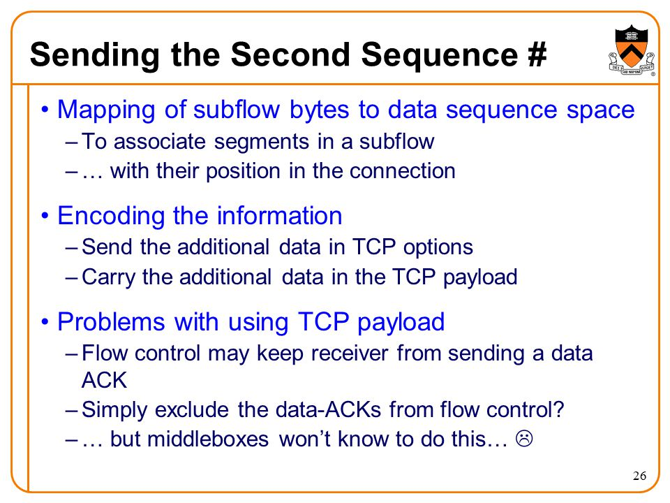 Sending the Second Sequence # Mapping of subflow bytes to data sequence space –To associate segments in a subflow –… with their position in the connection Encoding the information –Send the additional data in TCP options –Carry the additional data in the TCP payload Problems with using TCP payload –Flow control may keep receiver from sending a data ACK –Simply exclude the data-ACKs from flow control.