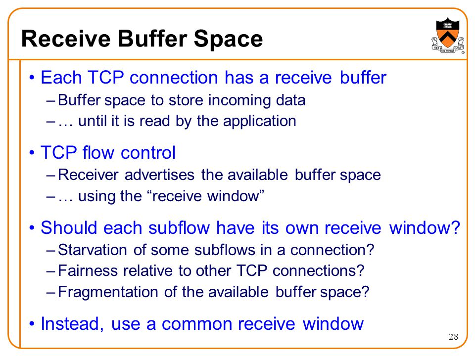 Receive Buffer Space Each TCP connection has a receive buffer –Buffer space to store incoming data –… until it is read by the application TCP flow control –Receiver advertises the available buffer space –… using the receive window Should each subflow have its own receive window.