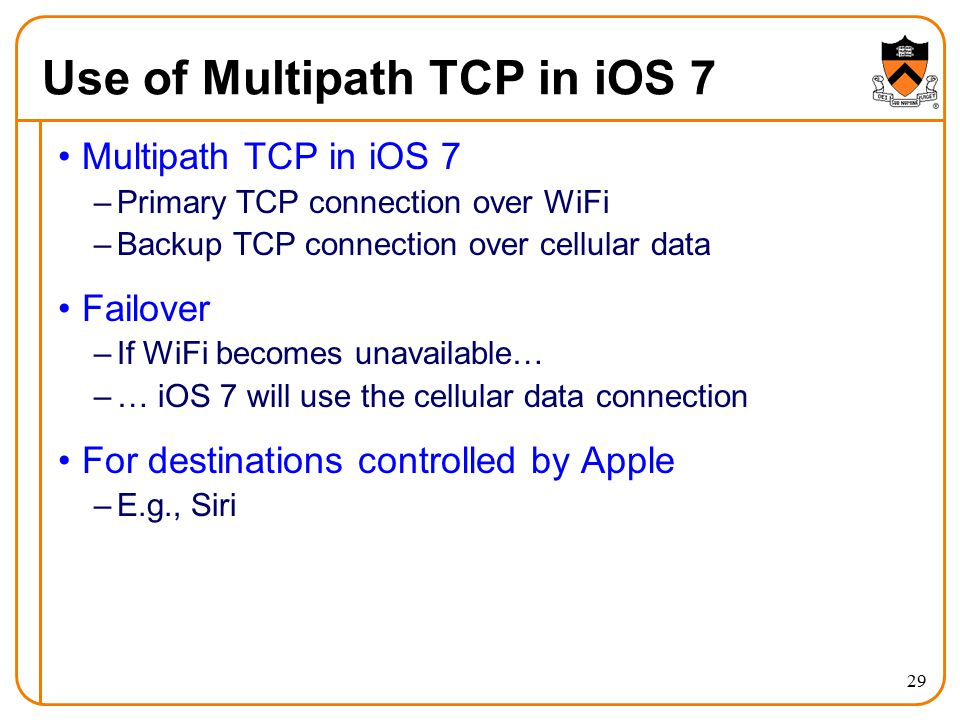 Use of Multipath TCP in iOS 7 Multipath TCP in iOS 7 –Primary TCP connection over WiFi –Backup TCP connection over cellular data Failover –If WiFi becomes unavailable… –… iOS 7 will use the cellular data connection For destinations controlled by Apple –E.g., Siri 29