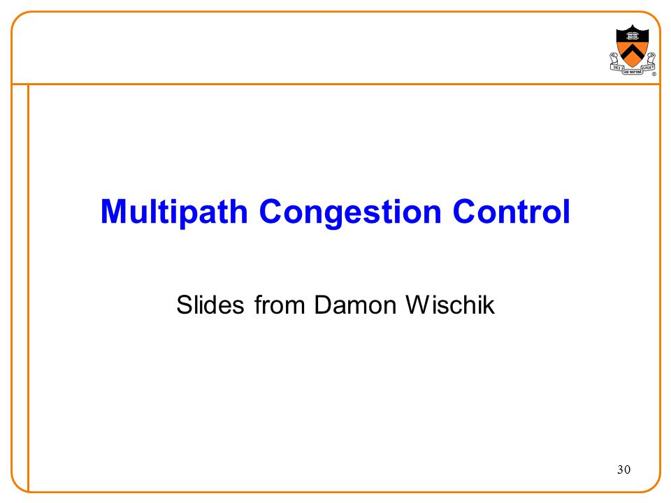 Multipath Congestion Control Slides from Damon Wischik 30
