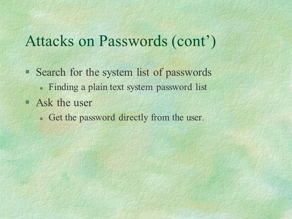Attacks on Passwords (cont') §Search for the system list of passwords l Finding a plain text system password list §Ask the user l Get the password directly from the user.