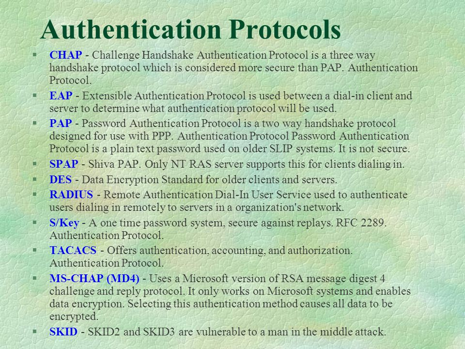 Authentication Protocols §CHAP - Challenge Handshake Authentication Protocol is a three way handshake protocol which is considered more secure than PAP.