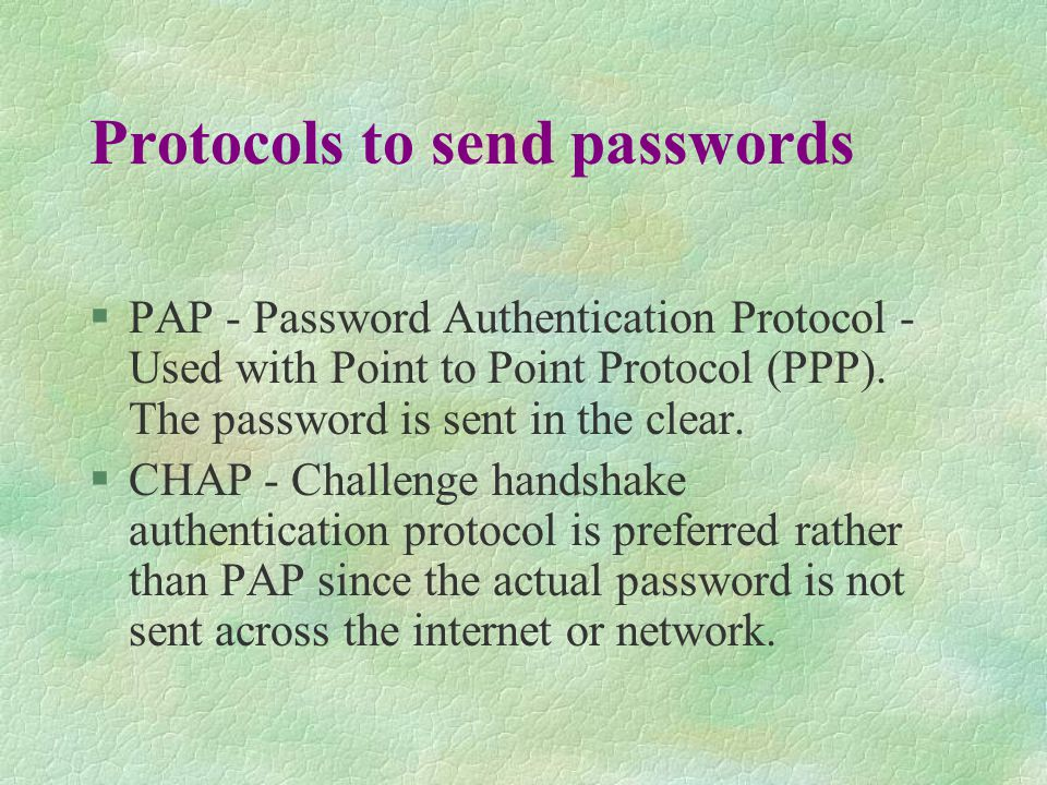 Protocols to send passwords §PAP - Password Authentication Protocol - Used with Point to Point Protocol (PPP).