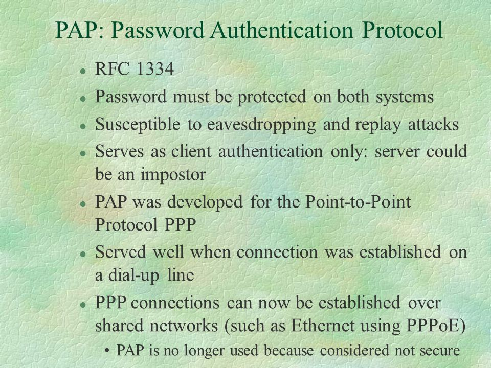 PAP: Password Authentication Protocol l RFC 1334 l Password must be protected on both systems l Susceptible to eavesdropping and replay attacks l Serves as client authentication only: server could be an impostor l PAP was developed for the Point-to-Point Protocol PPP l Served well when connection was established on a dial-up line l PPP connections can now be established over shared networks (such as Ethernet using PPPoE) PAP is no longer used because considered not secure