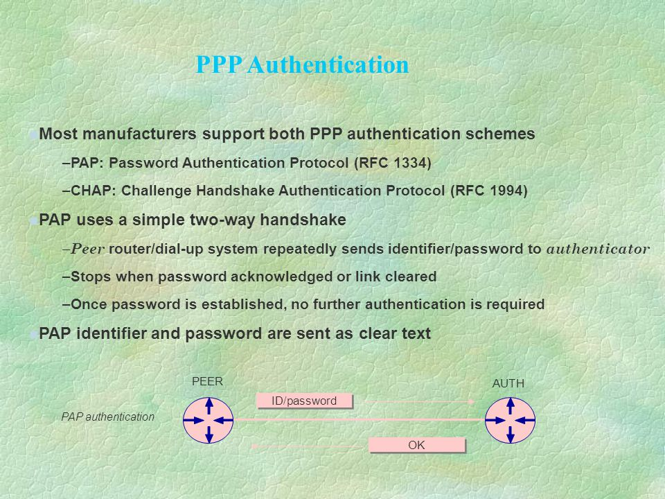 Most manufacturers support both PPP authentication schemes –PAP: Password Authentication Protocol (RFC 1334) –CHAP: Challenge Handshake Authentication Protocol (RFC 1994) PAP uses a simple two-way handshake – Peer router/dial-up system repeatedly sends identifier/password to authenticator –Stops when password acknowledged or link cleared –Once password is established, no further authentication is required PAP identifier and password are sent as clear text PAP authentication PEER AUTH ID/password OK PPP Authentication