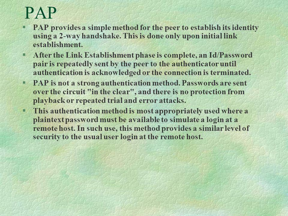 PAP §PAP provides a simple method for the peer to establish its identity using a 2-way handshake.
