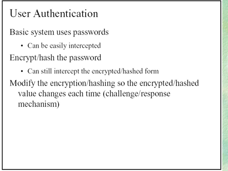 RADIUS Scenario 1 (cont.) l The Authenticator challenges the client upon request and collects the Client's response to the CHAP challenge l The Authenticator sends to the Authentication Server the username, ID, random number and client response (CHAP MD5 hash) in the Access-Request packet l The Authentication Server computes the MD5 hash using the ID, client's password and random number and replies with an Access-Accept or an Access-Failure packet l The Authenticator forwards the information to the client in the form of a CHAP Success or CHAP Failure packet