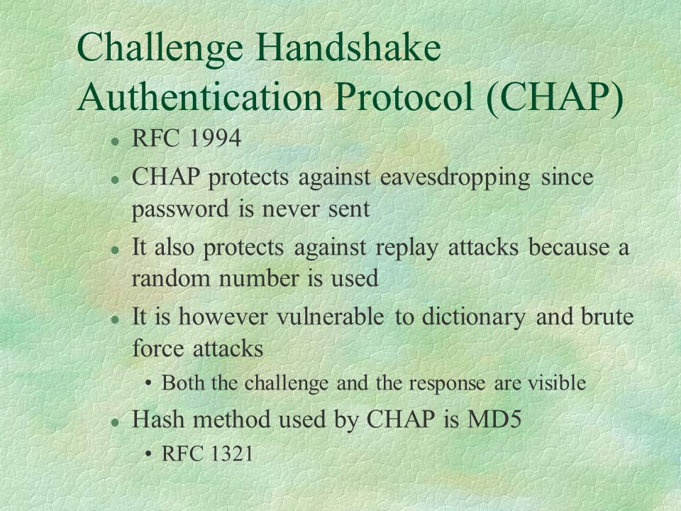 Challenge Handshake Authentication Protocol (CHAP) l RFC 1994 l CHAP protects against eavesdropping since password is never sent l It also protects against replay attacks because a random number is used l It is however vulnerable to dictionary and brute force attacks Both the challenge and the response are visible l Hash method used by CHAP is MD5 RFC 1321