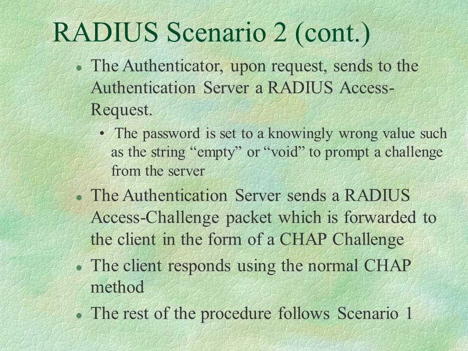 RADIUS Scenario 2 (cont.) l The Authenticator, upon request, sends to the Authentication Server a RADIUS Access- Request.