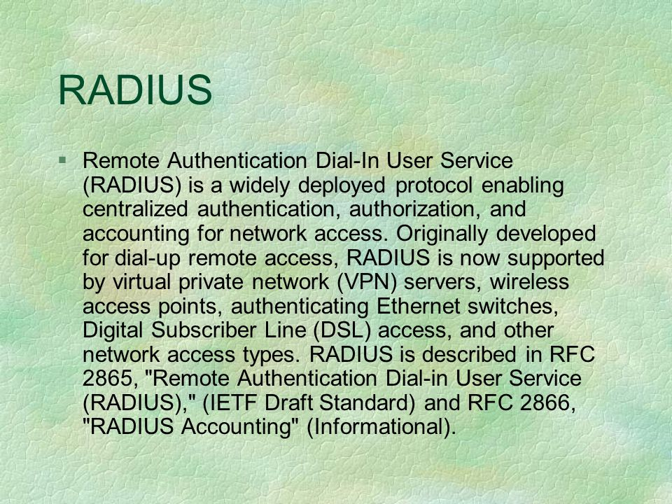 RADIUS § Remote Authentication Dial-In User Service (RADIUS) is a widely deployed protocol enabling centralized authentication, authorization, and accounting for network access.