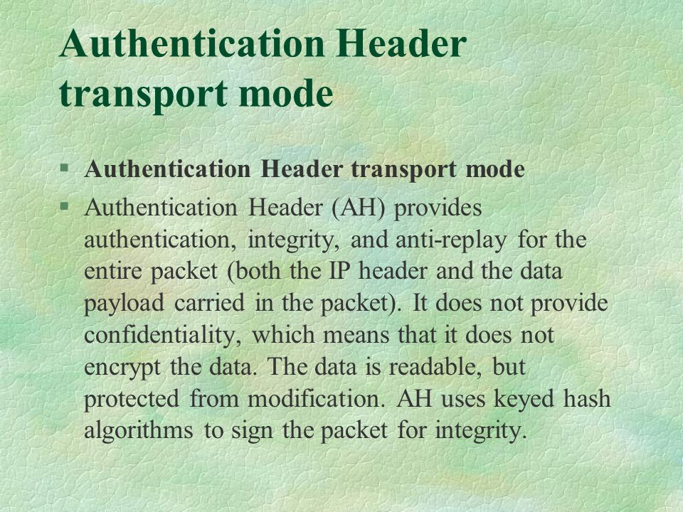 Authentication Header transport mode §Authentication Header transport mode §Authentication Header (AH) provides authentication, integrity, and anti-replay for the entire packet (both the IP header and the data payload carried in the packet).
