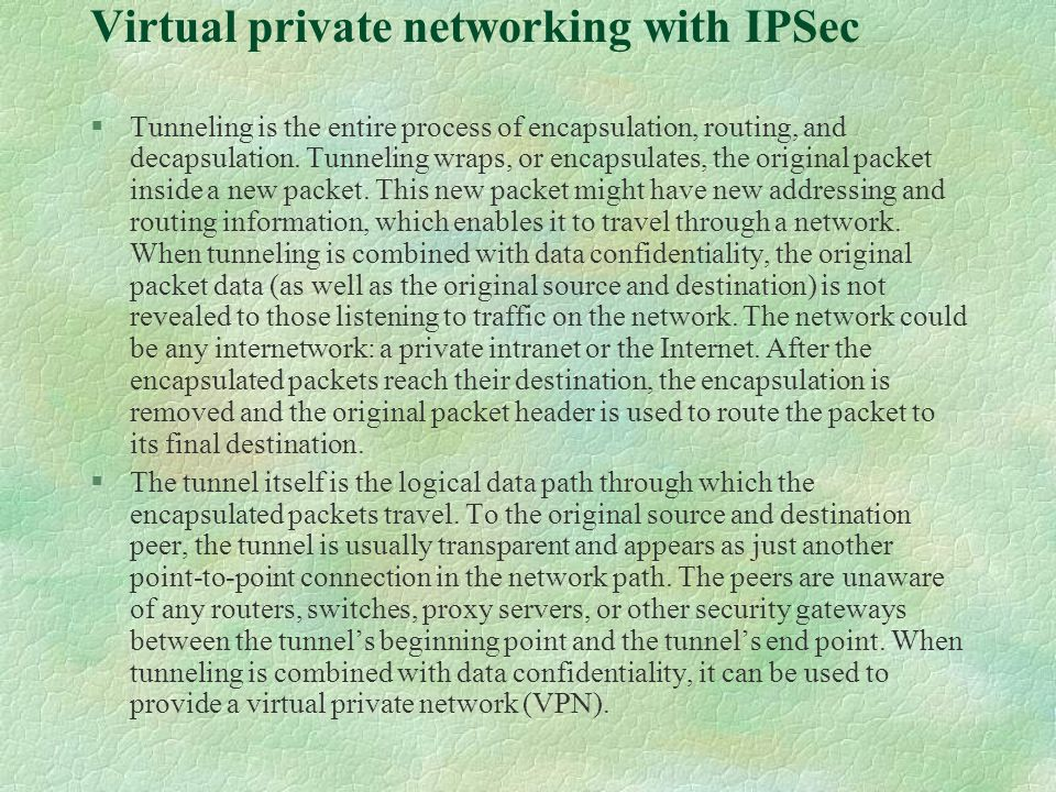Virtual private networking with IPSec §Tunneling is the entire process of encapsulation, routing, and decapsulation.