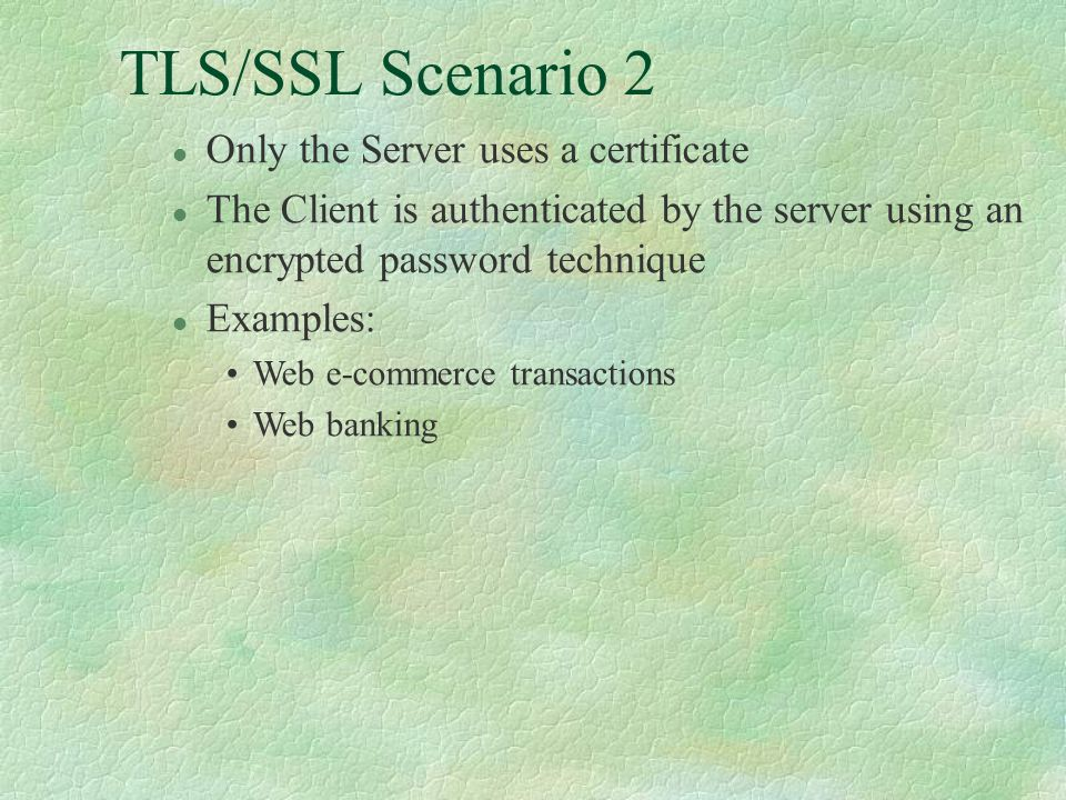 TLS/SSL Scenario 2 l Only the Server uses a certificate l The Client is authenticated by the server using an encrypted password technique l Examples: Web e-commerce transactions Web banking