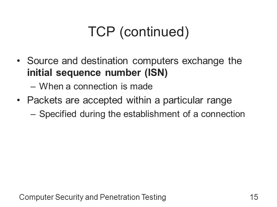 Computer Security and Penetration Testing15 TCP (continued) Source and destination computers exchange the initial sequence number (ISN) –When a connec