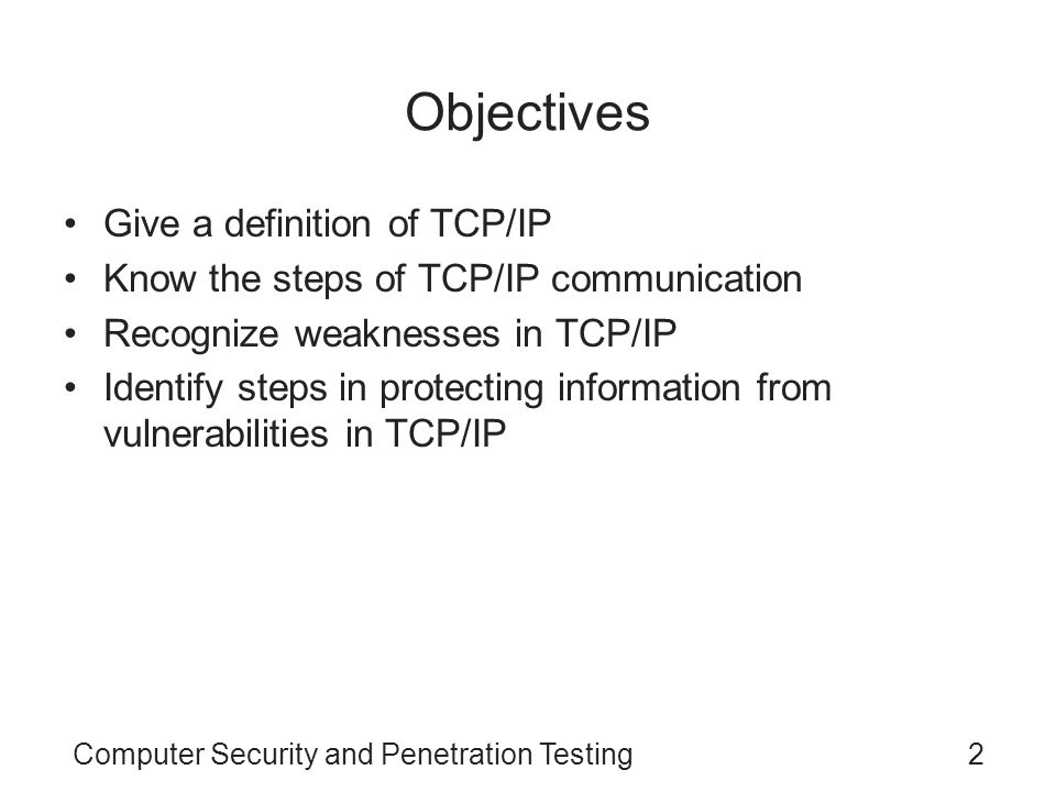 Computer Security and Penetration Testing3 TCP/IP Vulnerabilities Transmission Control Protocol/Internet Protocol (TCP/IP) –Suite of protocols that underlie the Internet –Comprises many protocols and applications –Common language of networked computers –Makes transferring information fast and efficient IP has tools to correctly rout packets TCP is responsible for safe and reliable data transfer between host computers