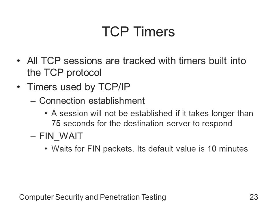 Computer Security and Penetration Testing23 TCP Timers All TCP sessions are tracked with timers built into the TCP protocol Timers used by TCP/IP –Con