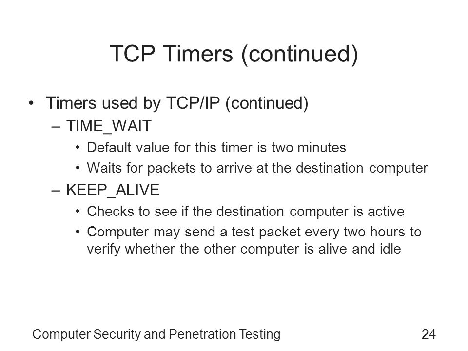 Computer Security and Penetration Testing24 TCP Timers (continued) Timers used by TCP/IP (continued) –TIME_WAIT Default value for this timer is two mi