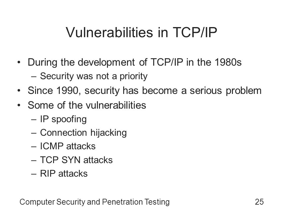 Computer Security and Penetration Testing25 Vulnerabilities in TCP/IP During the development of TCP/IP in the 1980s –Security was not a priority Since