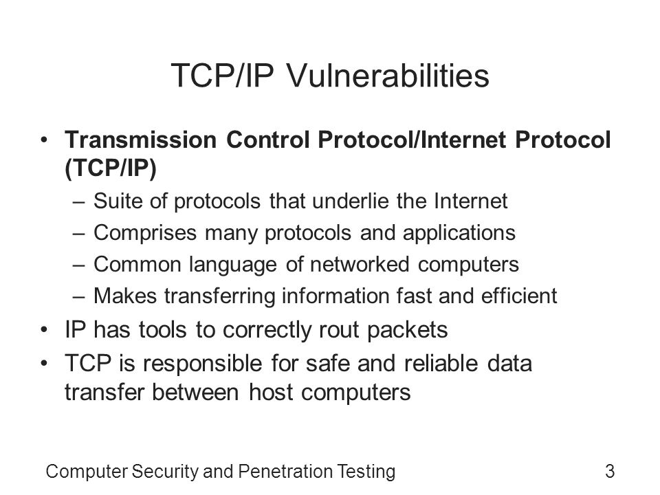 Computer Security and Penetration Testing24 TCP Timers (continued) Timers used by TCP/IP (continued) –TIME_WAIT Default value for this timer is two minutes Waits for packets to arrive at the destination computer –KEEP_ALIVE Checks to see if the destination computer is active Computer may send a test packet every two hours to verify whether the other computer is alive and idle