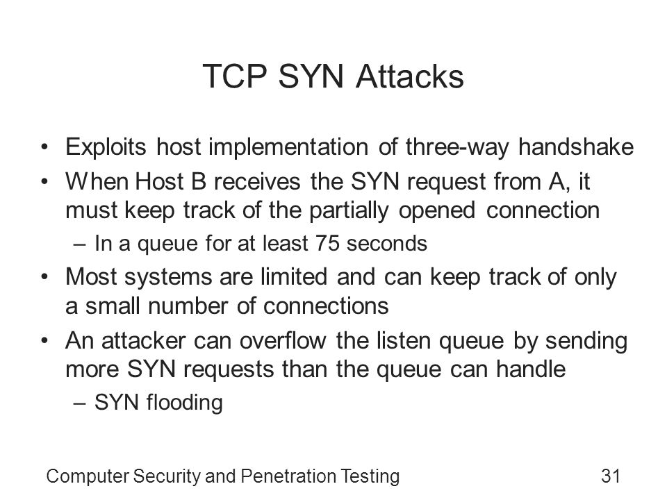 Computer Security and Penetration Testing31 TCP SYN Attacks Exploits host implementation of three-way handshake When Host B receives the SYN request f
