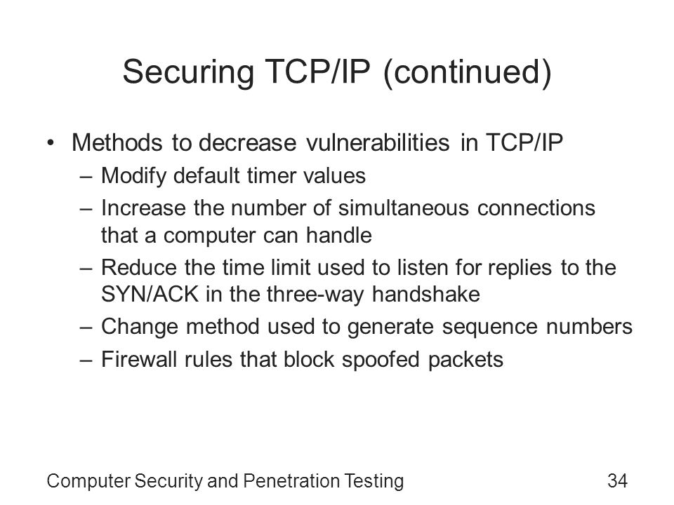 Computer Security and Penetration Testing34 Securing TCP/IP (continued) Methods to decrease vulnerabilities in TCP/IP –Modify default timer values –In
