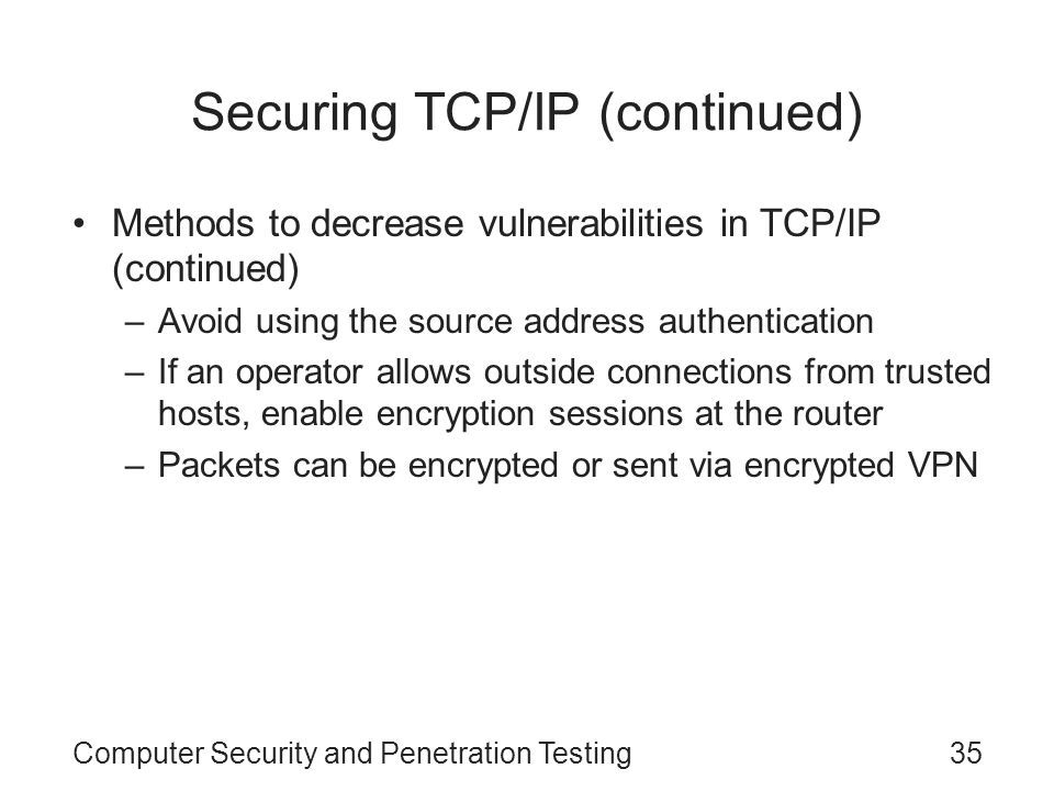 Computer Security and Penetration Testing35 Securing TCP/IP (continued) Methods to decrease vulnerabilities in TCP/IP (continued) –Avoid using the sou