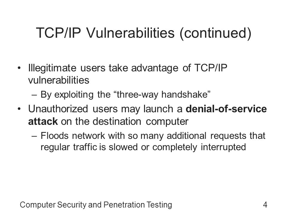 Computer Security and Penetration Testing25 Vulnerabilities in TCP/IP During the development of TCP/IP in the 1980s –Security was not a priority Since 1990, security has become a serious problem Some of the vulnerabilities –IP spoofing –Connection hijacking –ICMP attacks –TCP SYN attacks –RIP attacks