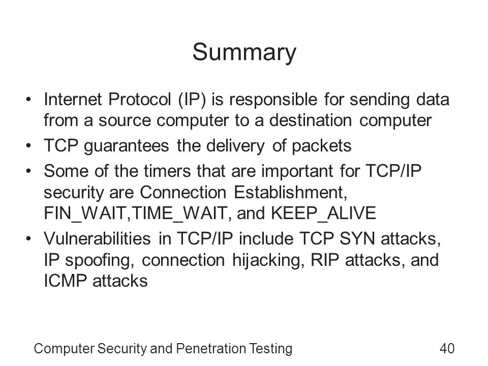 Computer Security and Penetration Testing40 Summary Internet Protocol (IP) is responsible for sending data from a source computer to a destination com